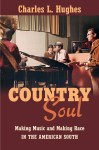 Country Soul: Making Music and Making Race in the American South, by Charles L. Hughes