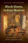 Black Slaves, Indian Masters: Slavery, Emancipation, and Citizenship in the Native American South, by Barbara Krauthamer