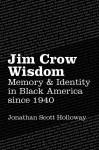 Jim Crow Wisdom: Memory and Identity in Black America since 1940, by Jonathan Scott Holloway