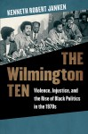 The Wilmington Ten: Violence, Injustice, and the Rise of Black Politics in the 1970s, by Kenneth Robert Janken