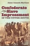 Confederate Slave Impressment in the Upper South, by Jaime Amanda Martinez