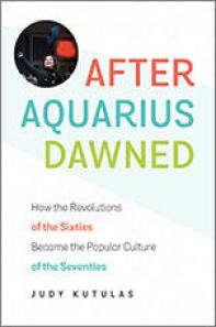 cover image for After Aquarius Dawned: How the Revolutions of the Sixties Became the Popular Culture of the Seventies, by Judy Kutulas
