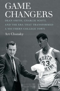 Chansky: Game Changers:Dean Smith, Charlie Scott, and the Era That Transformed a Southern College Town