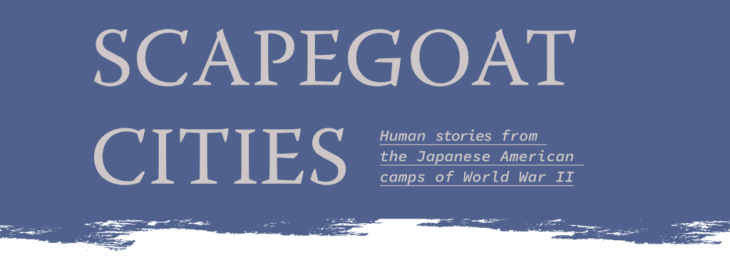 Scapegoat Cities: Human stories from the Japanese American camps of World War II