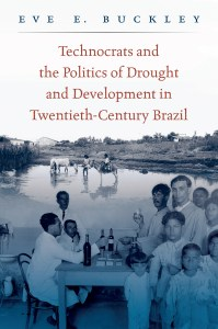 Technocrats and the Politics of Drought and Development in Twentieth-Century Brazil by Eve E. Buckley