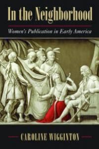In the Neighborhood: Women's Publication in Early America by Caroline Wigginton, winner of the 2018 Early American Literature Book Prize