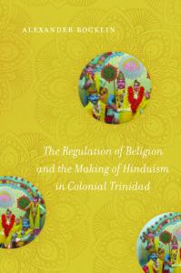 The Regulation of Religion and the Making of Hinduism in Colonial Trinidad by Alexander Rocklin