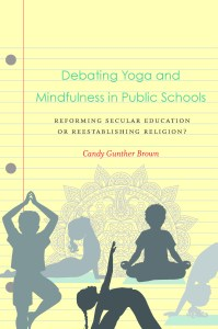 Debating Yoga and Mindfulness in Public Schools: Reforming Secular Education or Reestablishing Religion? By Candy Gunther Brown