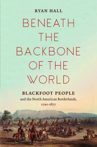 Beneath the Backbone of the World: Blackfoot People and the North American Borderlands, 1720-1877, by Ryan Hall