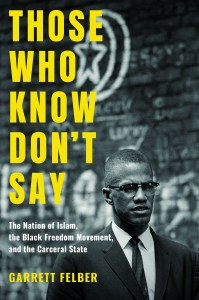 """Those Who Know Don't Say: The Nation of Islam, the Black Freedom Movement, and the Carceral State"" by Garrett Felber"