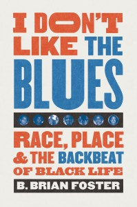 I Don't Like the Blues: Race, Place & the Backbeat of Black Life by B. Brian Foster