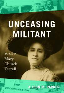 Unceasing Militant: The Life of Mary Church Terrell by Alison M. Parker