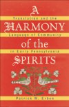 A Harmony of the Spirits: Translation and the Language of Community in Early Pennsylvania, by Patrick M. Erben