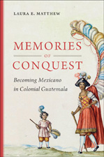 Memories of Conquest: Becoming Mexicano in Colonial Guatemala, by Laura E. Matthew