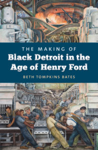 The Making of Black Detroit in the Age of Henry Ford, by Beth Tompkins Bates