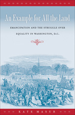 An Example for All the Land: Emancipation and the Struggle over Equality in Washington, D.C., by Kate Masur
