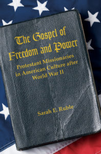The Gospel of Freedom and Power: Protestant Missionaries in American Culture after World War II, by Sarah E. Ruble