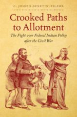 Crooked Paths to Allotment: The Fight over Federal Indian Policy after the Civil War, by C. Joseph Genetin-Pilawa