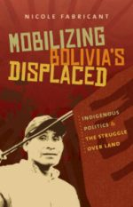Mobilizing Bolivia's Displaced: Indigenous Politics and the Struggle over Land, by Nicole Fabricant