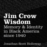 Jim Crow Wisdom: Memory & Identity in Black America Since 1940