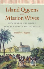 Island Queens and Mission Wives: How Gender and Empire Remade Hawai'i's Pacific World by Jennifer Thigpen