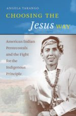Choosing the Jesus Way: American Indian Pentecostals and the Fight for the Indiginous Principle