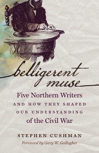 Belligerent Muse: Five Northern Writers and How They Shaped Our Understanding of the Civil War, by Stephen Cushman