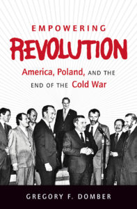 Empowering Revolution: America, Poland, and the End of the Cold War, by Gregory F. Domber