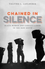 Chained in Silence: Black Women and Convict Labor in the New South, by Talitha L. LeFlouria