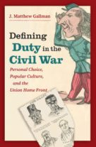 Defining Duty in the Civil War: Personal Choice, Popular Culture, and the Union Home Front, by J. Matthew Gallman