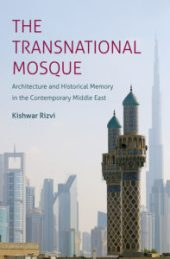 The Transnational Mosque: Architecture and Historical Memory in the Contemporary Middle East, by Kishwar Rizvi