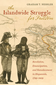 An Islandwide Struggle for Freedom: Revolution, Emancipation, and Reenslavement in Hispaniola, 1789-1809, by Graham T. Nessler