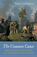 The Common Cause: Creating Race and Nation in the American Revolution , by Robert G. Parkinson