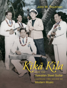 Kīkā Kila: How the Hawaiian Steel Guitar Changed the Sound of Modern Music, by John W. Troutman