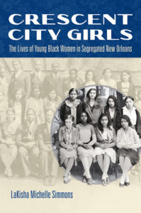 Crescent City Girls: The Lives of Young Black Women in Segregated New Orleans, by LaKisha Michelle Simmons