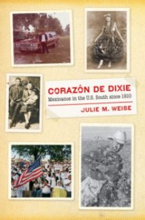 Corazón de Dixie: Mexicanos in the U.S. South since 1910, by Julie M. Weise