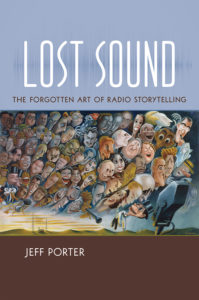 Lost Sound: The Forgotten Art of Radio Storytelling, by Jeff Porter