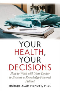 Your Health, Your Decisions: Hot to Work with Your Doctor to Become a Knowledge-Powered Patient, by Robert Alan McNutt, M.D.
