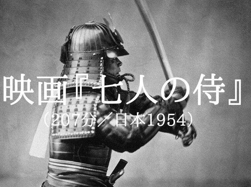 映画『七人の侍』あらすじ・ネタバレ・感想。黒澤明監督が日本を元気にした。映画史上最高傑作。閉塞感が漂う今こそ観るべし!