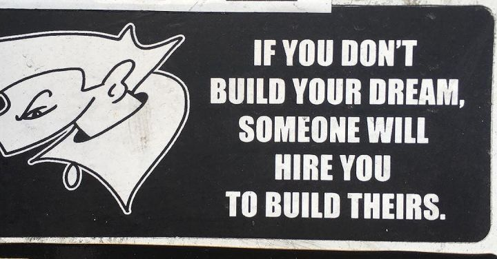 If you don't build your dream, someone will hire you to build theirs.