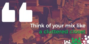 Think of your mix like a cluttered closet