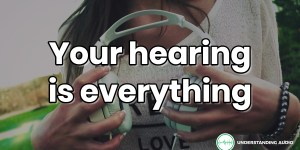 Your hearing is everything