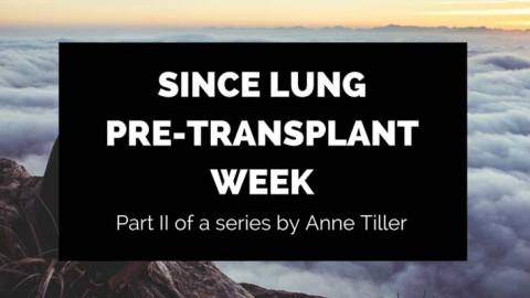 Since Lung Pre-Transplant Week: Part 2