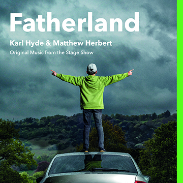 Karl Hyde & Matthew Herbert: Fatherland (Original Music from the Stage Show)