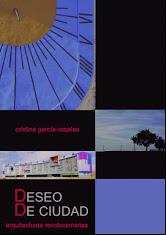 """Cristina García-Rosales, Libro publicado: """"Deseo de Ciudad: Arquitecturas Revolucionarias"""", Editorial Mandala, 2010."""