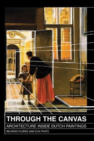 Eva Prats y Ricardo Flores. THROUGH THE CANVAS Architecture Inside Dutch Paintings