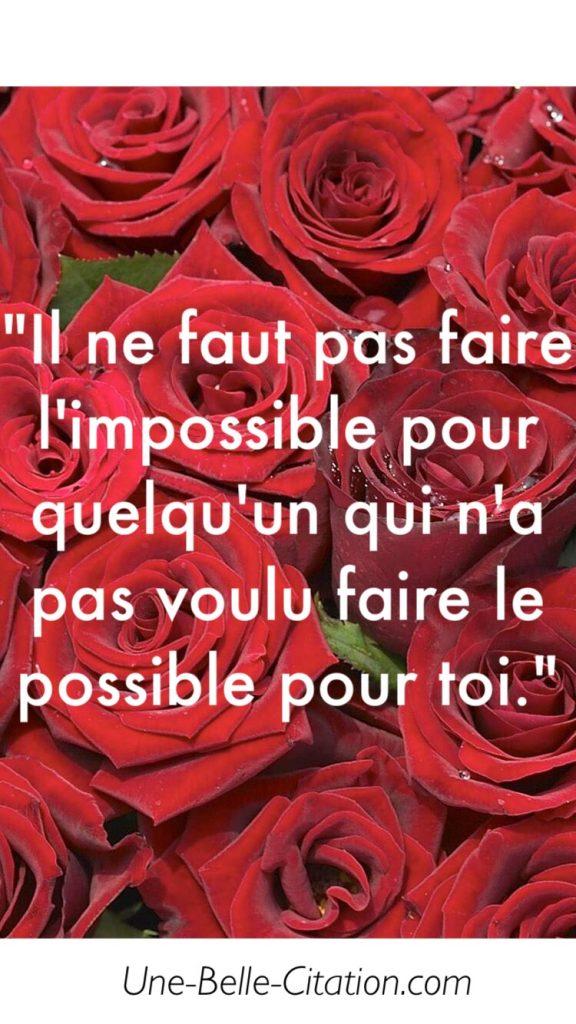 Il ne faut pas faire l'impossible pour quelqu'un qui n'a pas voulu faire le possible pour toi.