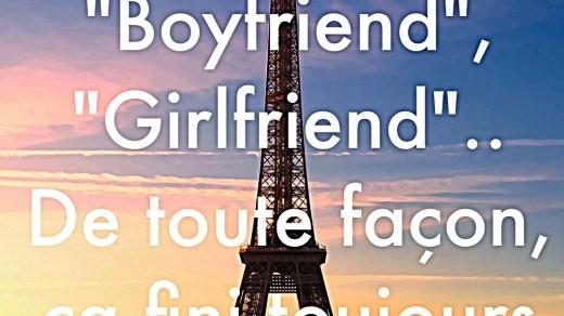 « « Best friends », « Boyfriend », « Girlfriend », .. De toute façon, ça fini toujours par end. »