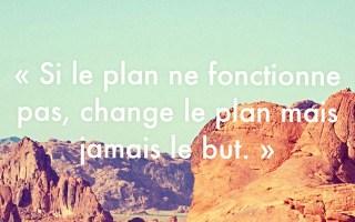 « Si le plan ne fonctionne pas, change le plan mais jamais le but. »