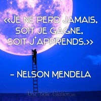"""""""Je ne perd jamais, soit je gagne, soit j'apprends."""" Nelson Mendela"""